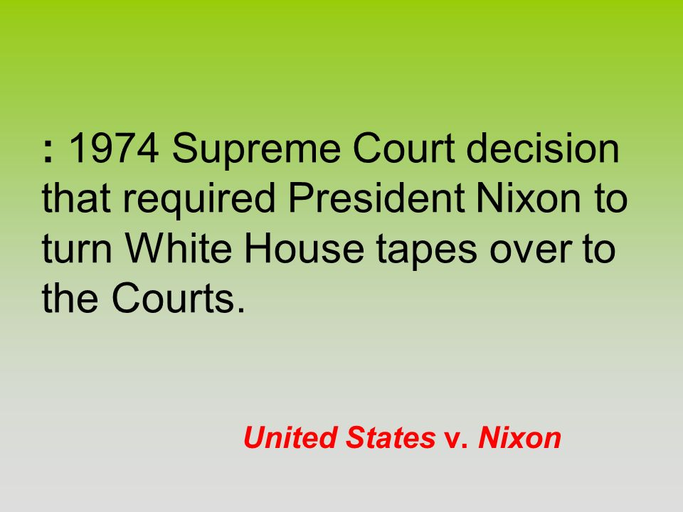 : 1974 Supreme Court decision that required President Nixon to turn White House tapes over to the Courts.