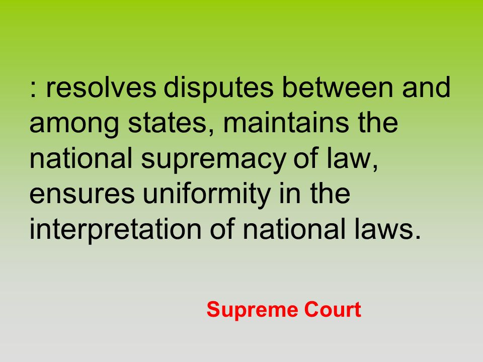 : resolves disputes between and among states, maintains the national supremacy of law, ensures uniformity in the interpretation of national laws.