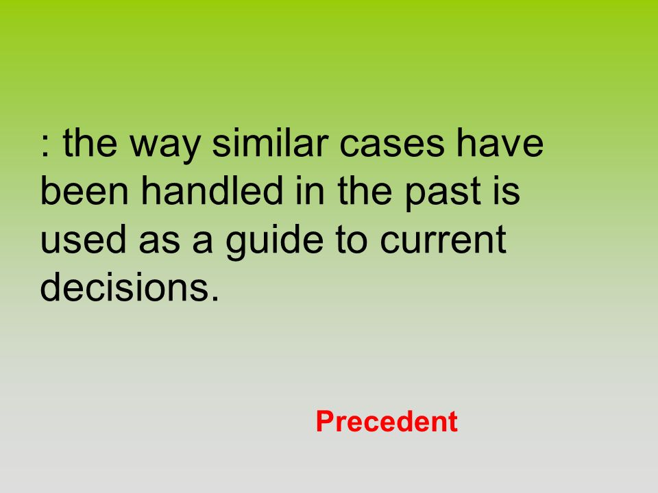 : the way similar cases have been handled in the past is used as a guide to current decisions.