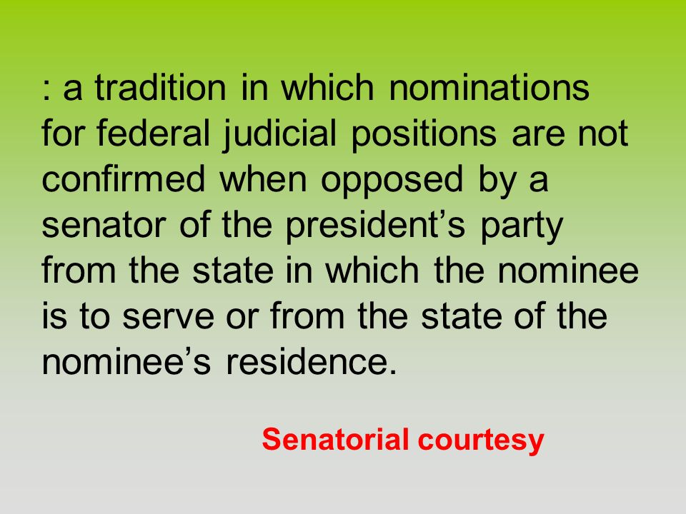 : a tradition in which nominations for federal judicial positions are not confirmed when opposed by a senator of the president's party from the state in which the nominee is to serve or from the state of the nominee's residence.
