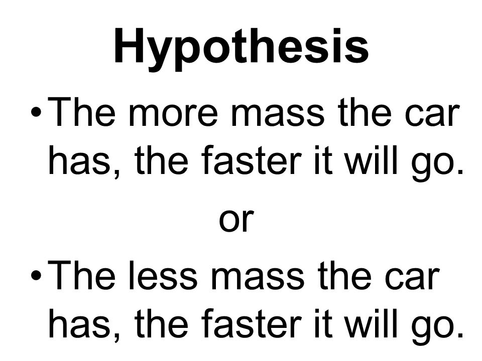 Hypothesis The more mass the car has, the faster it will go. or