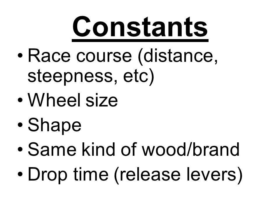 Constants Race course (distance, steepness, etc) Wheel size Shape