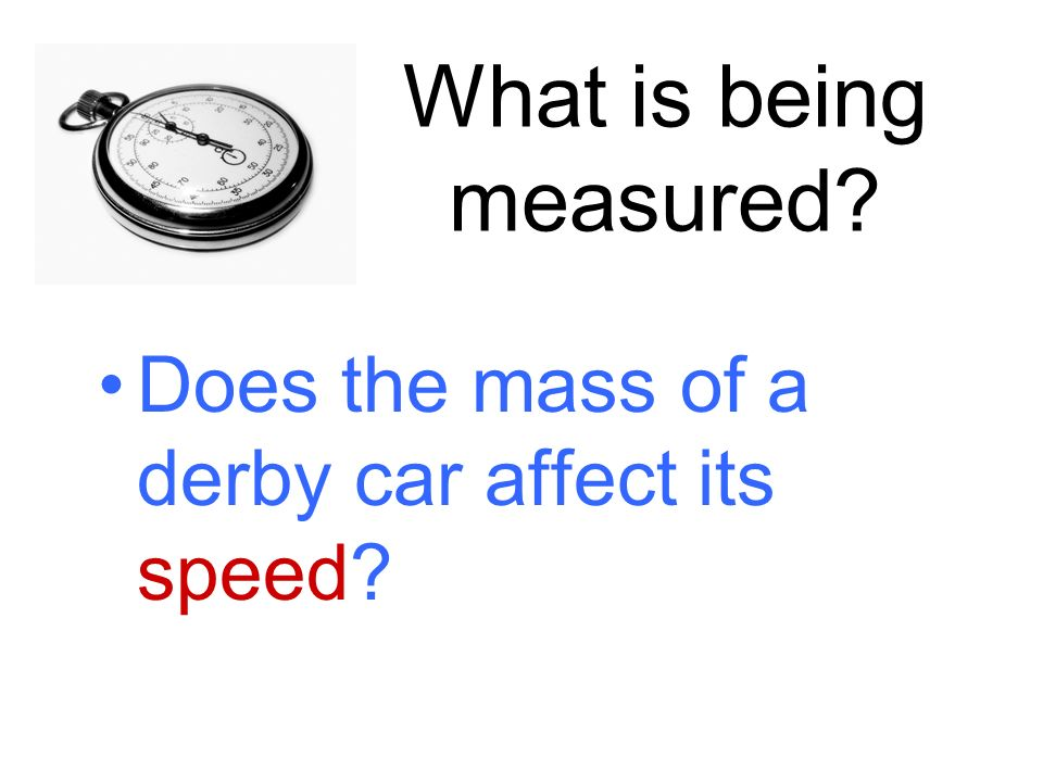 What is being measured Does the mass of a derby car affect its speed
