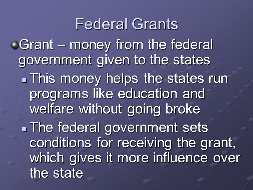 Federal Grants Grant – money from the federal government given to the states.