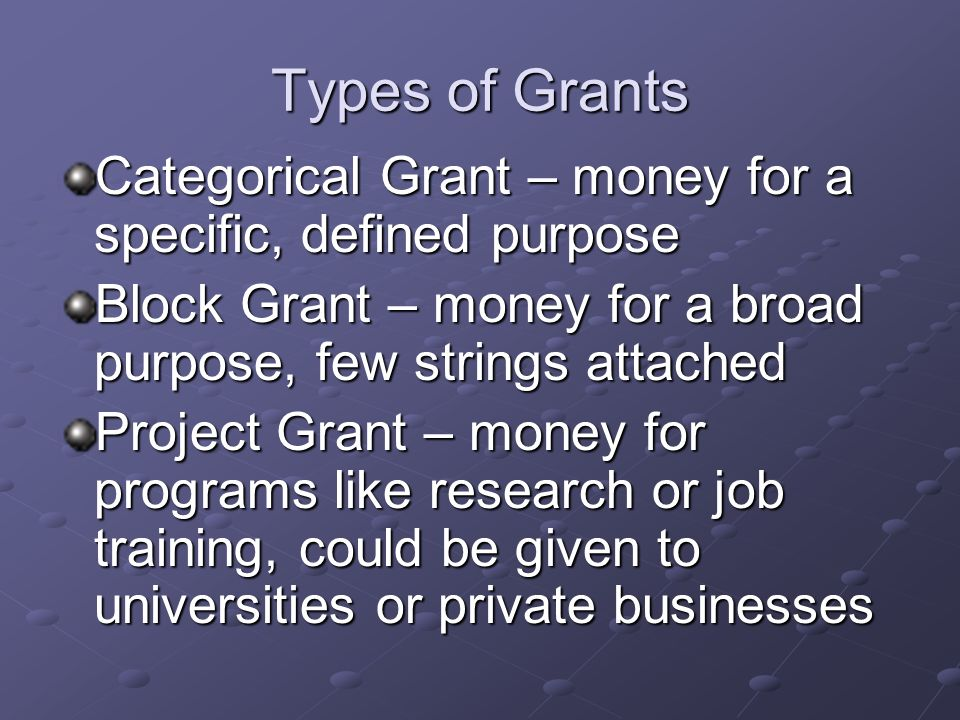 Types of Grants Categorical Grant – money for a specific, defined purpose. Block Grant – money for a broad purpose, few strings attached.