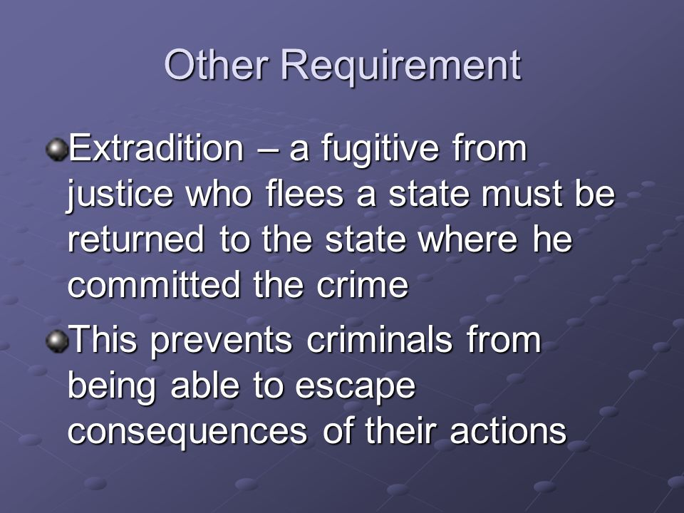 Other Requirement Extradition – a fugitive from justice who flees a state must be returned to the state where he committed the crime.
