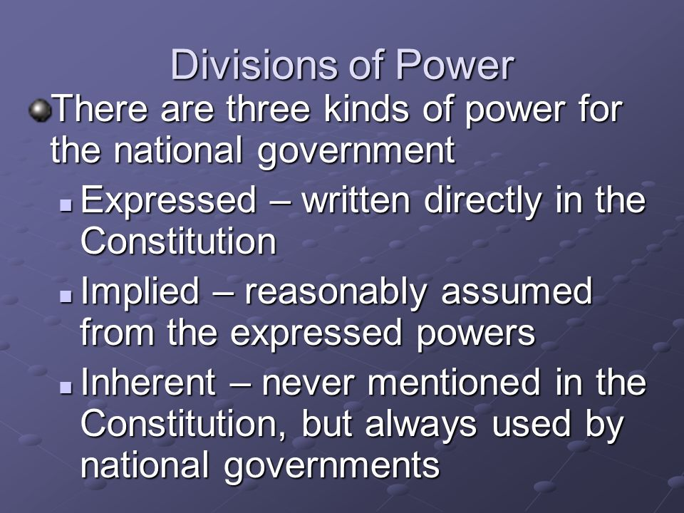 Divisions of Power There are three kinds of power for the national government. Expressed – written directly in the Constitution.