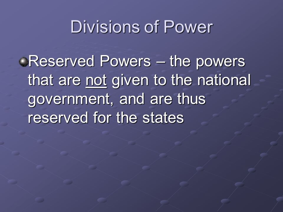 Divisions of Power Reserved Powers – the powers that are not given to the national government, and are thus reserved for the states.