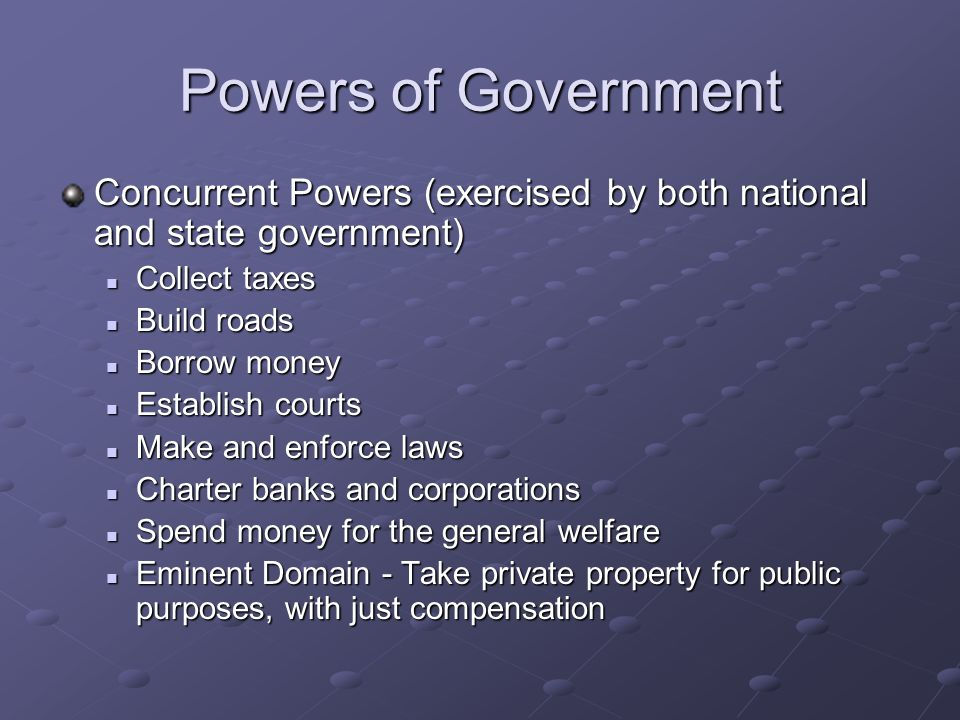 Powers of Government Concurrent Powers (exercised by both national and state government) Collect taxes.