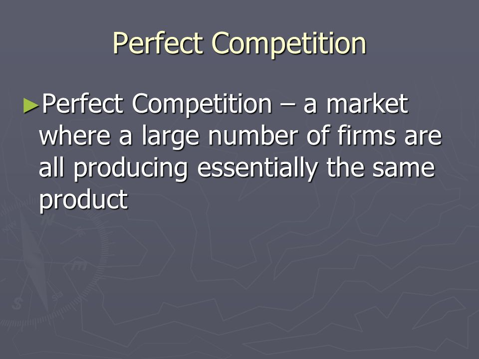 Perfect Competition Perfect Competition – a market where a large number of firms are all producing essentially the same product.