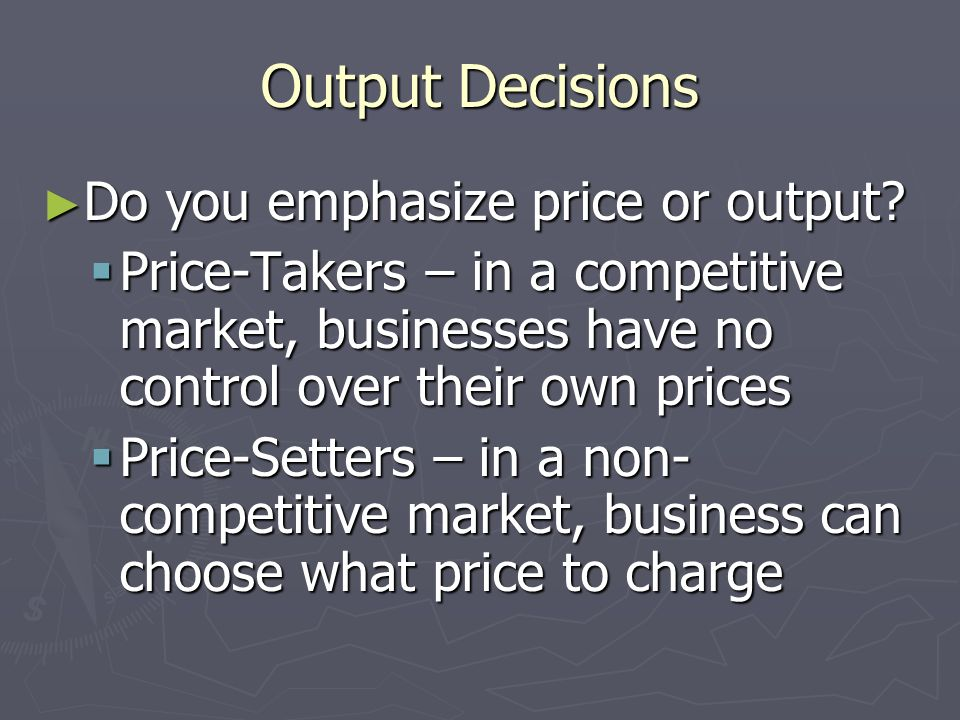 Output Decisions Do you emphasize price or output
