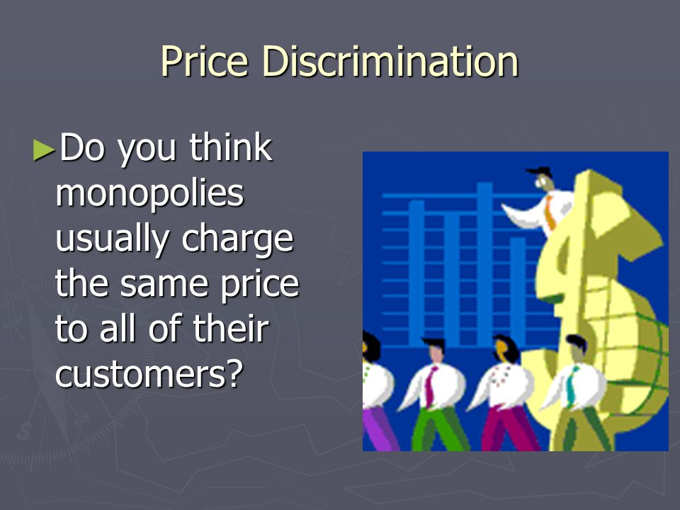 Price Discrimination Do you think monopolies usually charge the same price to all of their customers