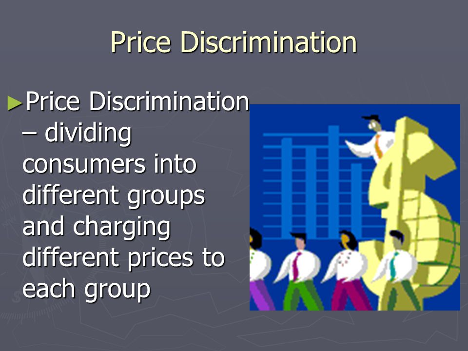 Price Discrimination Price Discrimination – dividing consumers into different groups and charging different prices to each group.