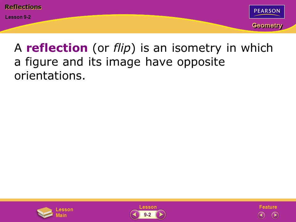 Reflections Lesson 9-2. A reflection (or flip) is an isometry in which a figure and its image have opposite orientations.