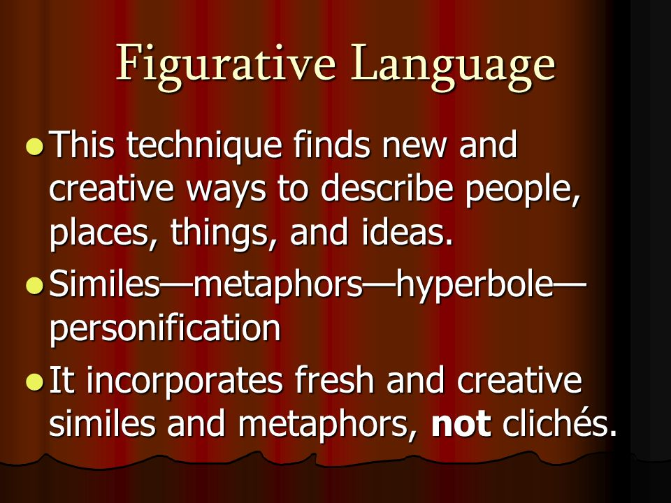 Figurative Language This technique finds new and creative ways to describe people, places, things, and ideas.