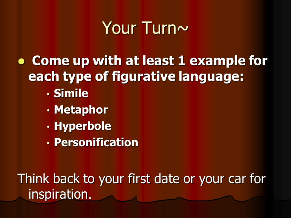 Your Turn~ Come up with at least 1 example for each type of figurative language: Simile. Metaphor.