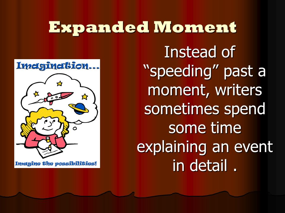 Expanded Moment Instead of speeding past a moment, writers sometimes spend some time explaining an event in detail .