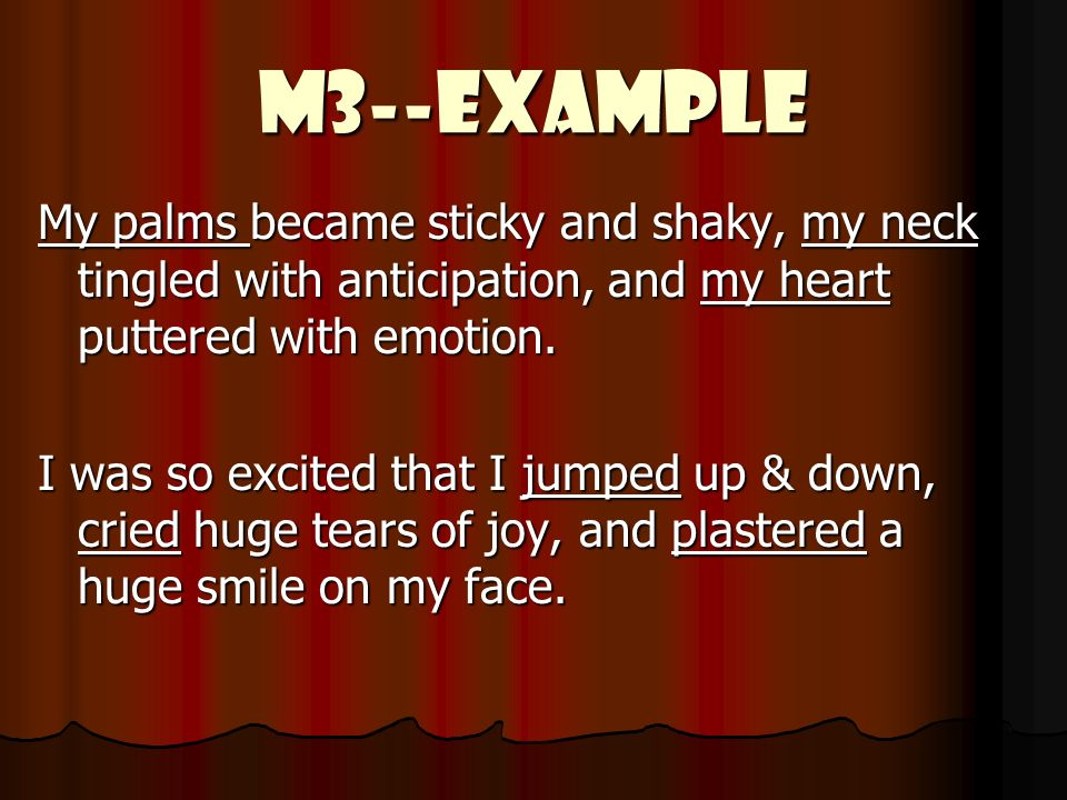 M3--Example My palms became sticky and shaky, my neck tingled with anticipation, and my heart puttered with emotion.
