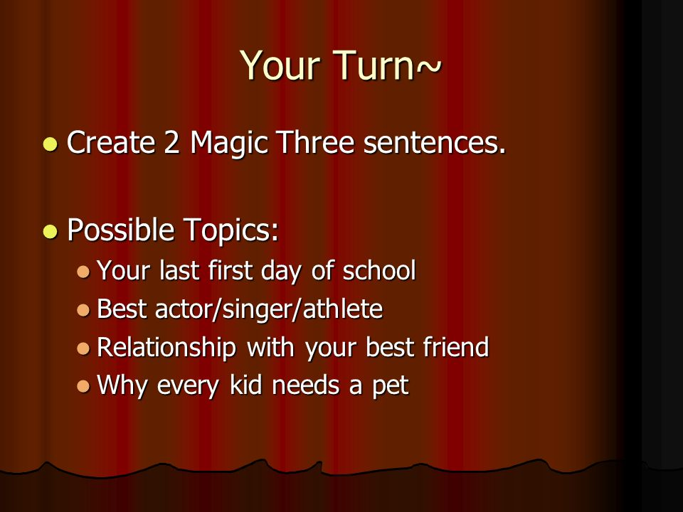 Your Turn~ Create 2 Magic Three sentences. Possible Topics: