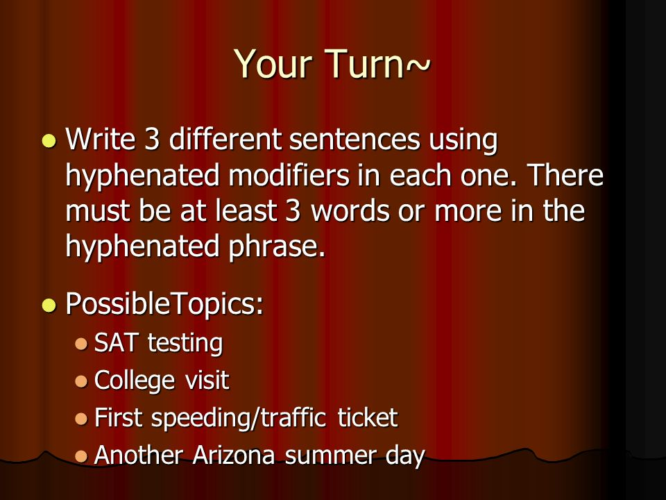 Your Turn~ Write 3 different sentences using hyphenated modifiers in each one. There must be at least 3 words or more in the hyphenated phrase.
