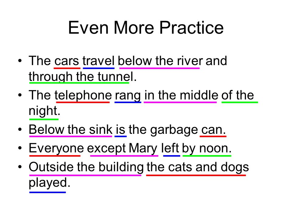 Even More Practice The cars travel below the river and through the tunnel. The telephone rang in the middle of the night.