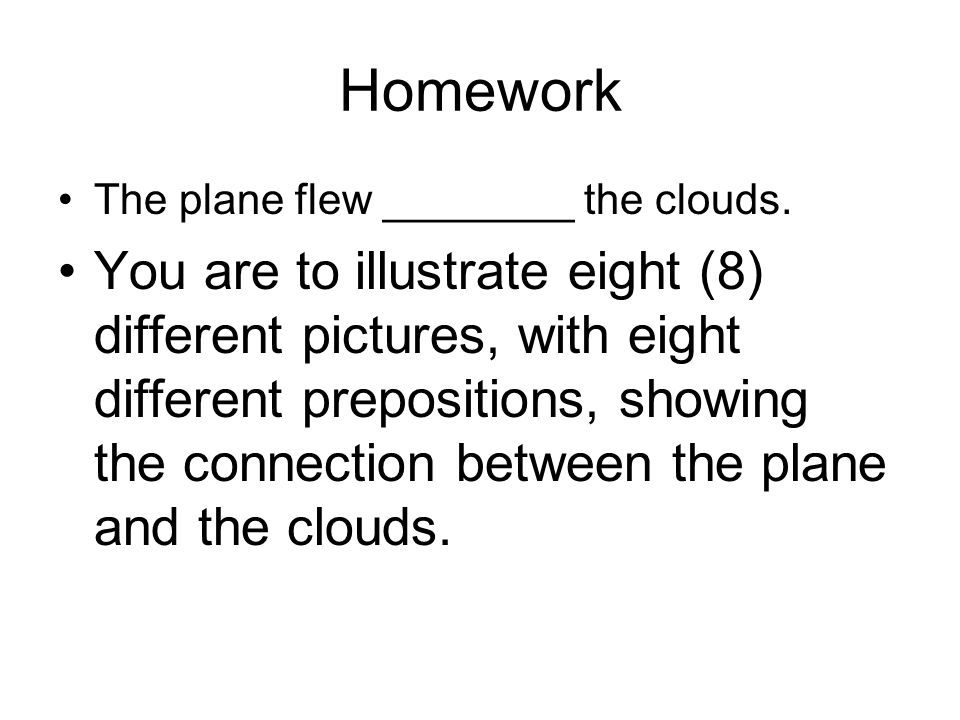 Homework The plane flew ________ the clouds.