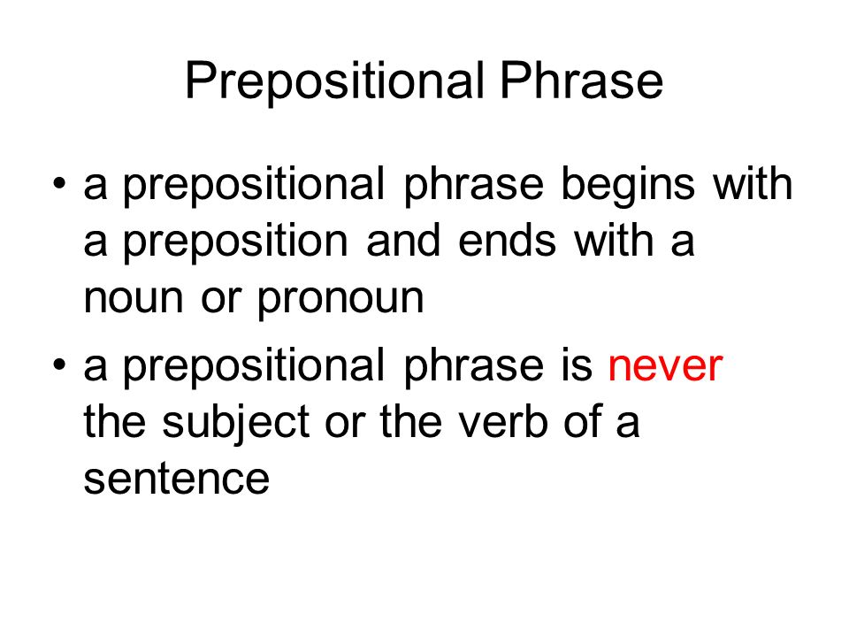 Prepositional Phrase a prepositional phrase begins with a preposition and ends with a noun or pronoun.