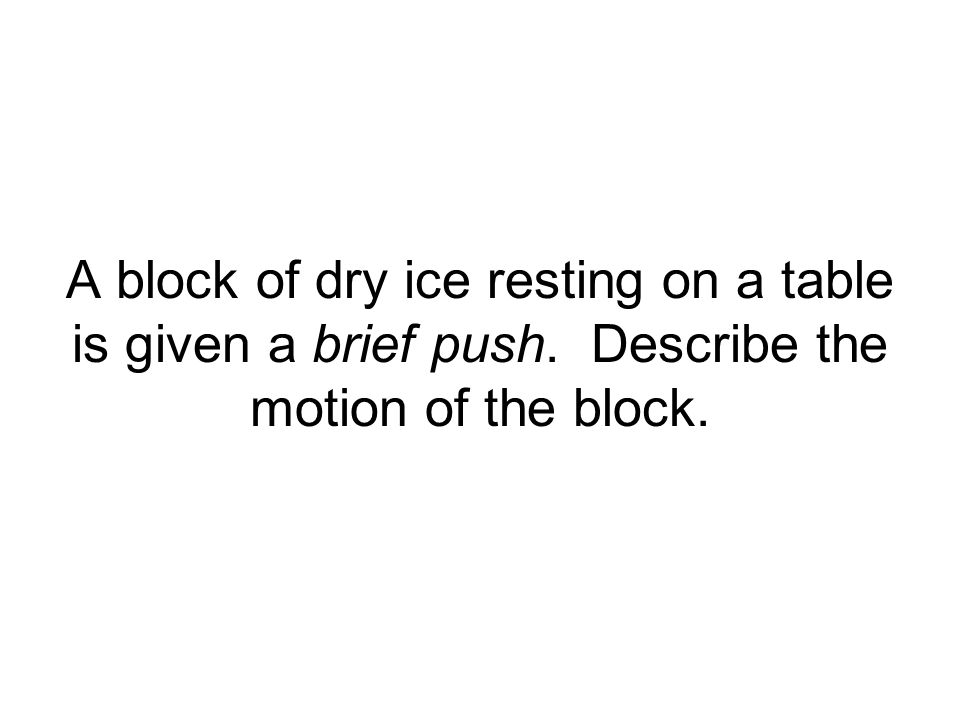 A block of dry ice resting on a table is given a brief push