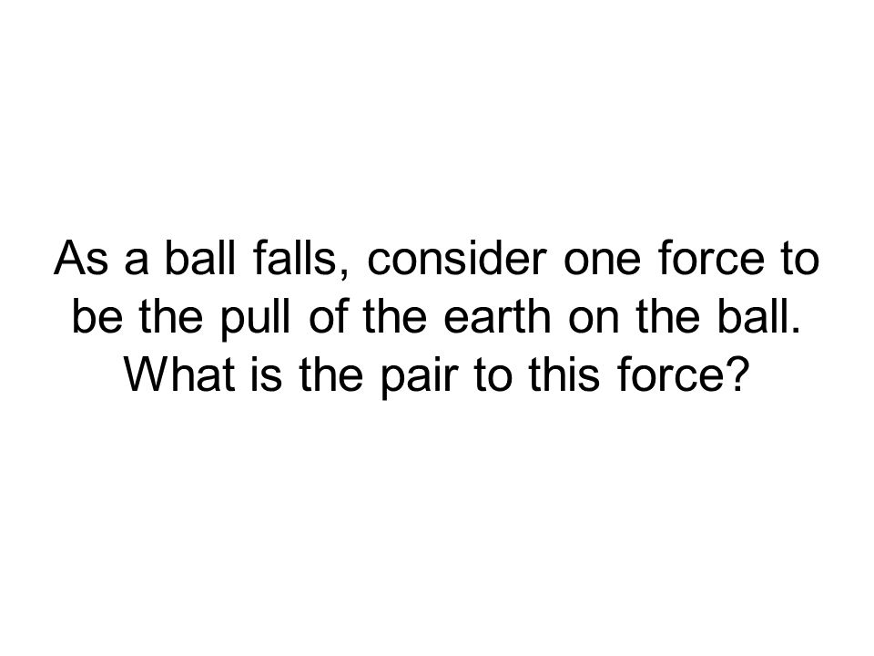 As a ball falls, consider one force to be the pull of the earth on the ball.