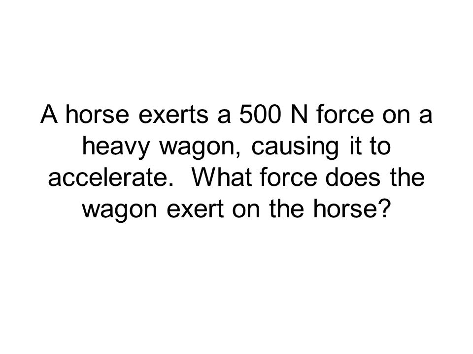 A horse exerts a 500 N force on a heavy wagon, causing it to accelerate.