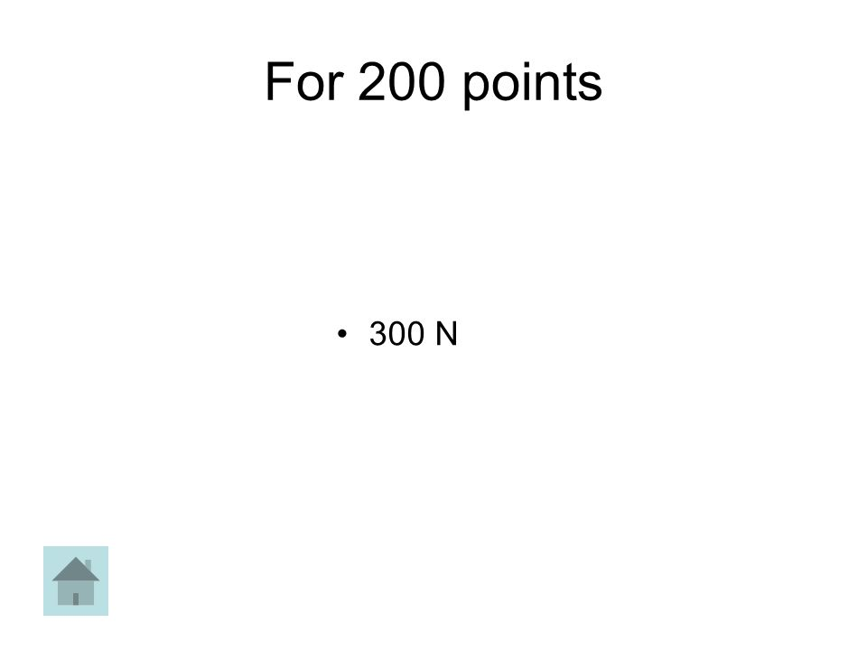 For 200 points 300 N