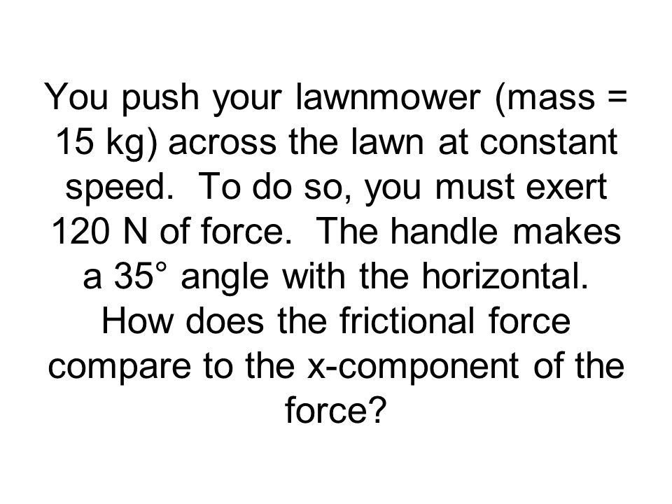 You push your lawnmower (mass = 15 kg) across the lawn at constant speed.
