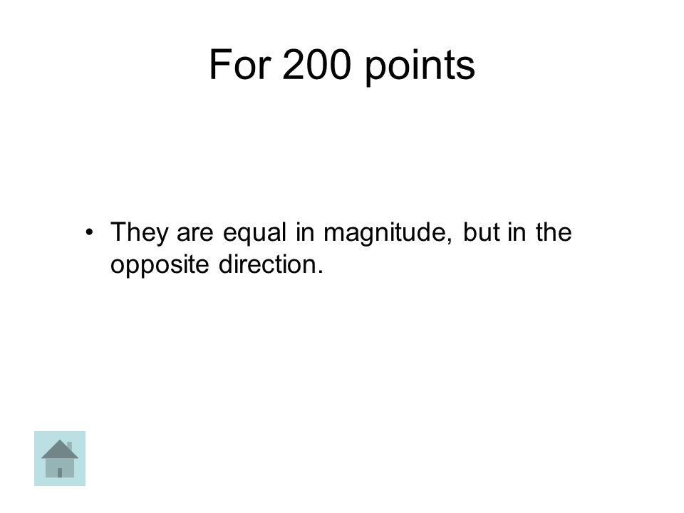 For 200 points They are equal in magnitude, but in the opposite direction.