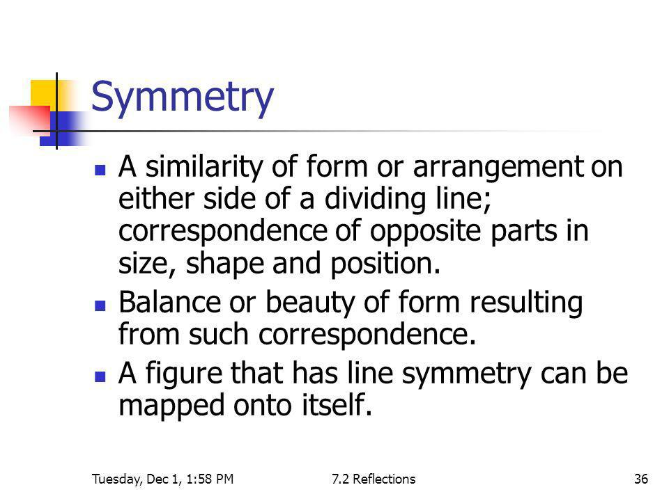 Symmetry A similarity of form or arrangement on either side of a dividing line; correspondence of opposite parts in size, shape and position.