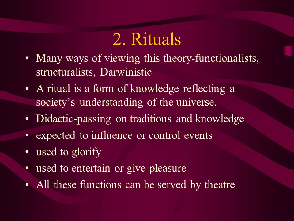 2. Rituals Many ways of viewing this theory-functionalists, structuralists, Darwinistic.