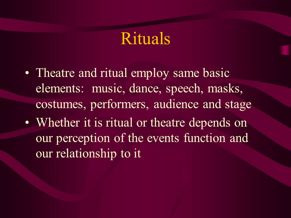 Rituals Theatre and ritual employ same basic elements: music, dance, speech, masks, costumes, performers, audience and stage.