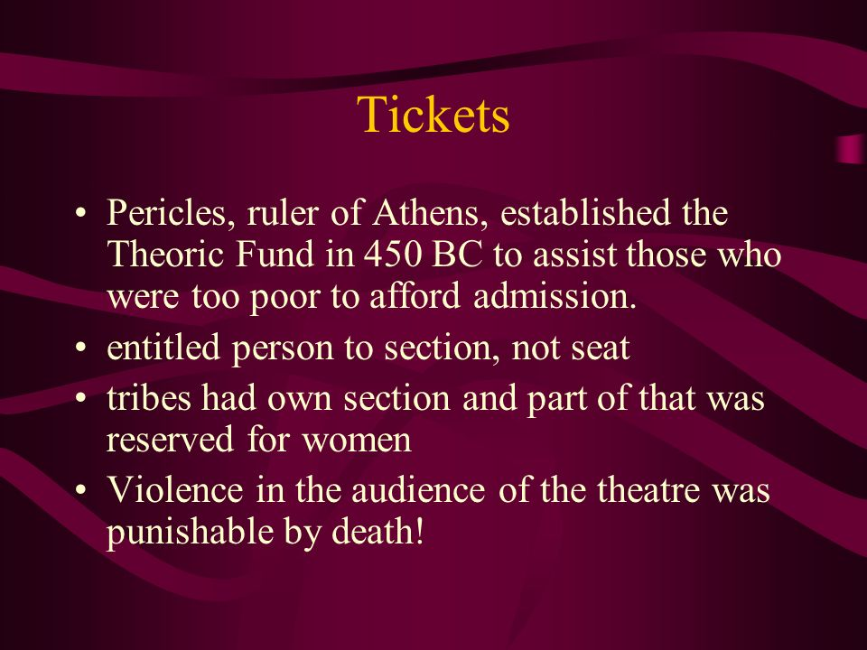 Tickets Pericles, ruler of Athens, established the Theoric Fund in 450 BC to assist those who were too poor to afford admission.