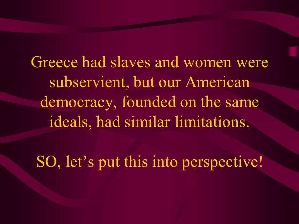 Greece had slaves and women were subservient, but our American democracy, founded on the same ideals, had similar limitations.