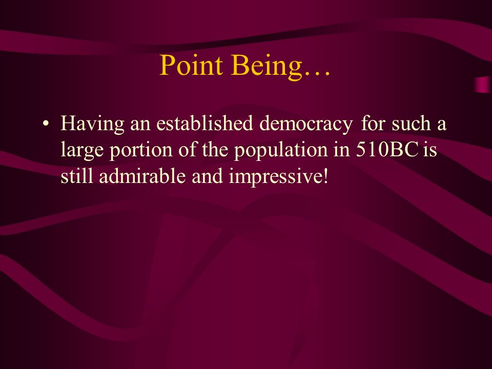 Point Being… Having an established democracy for such a large portion of the population in 510BC is still admirable and impressive!