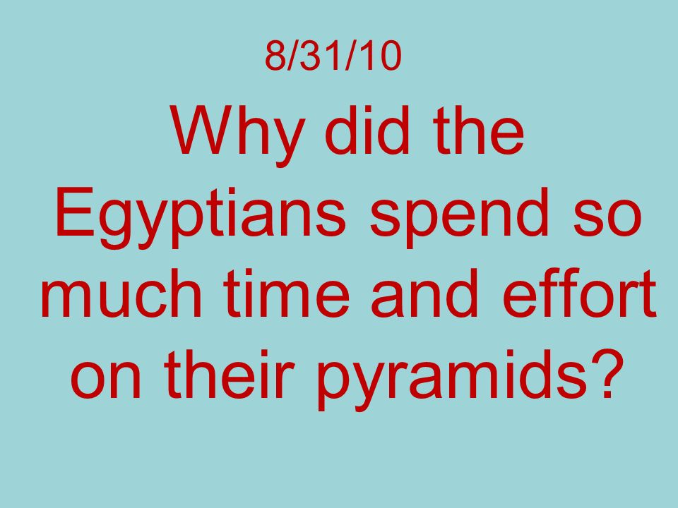Why did the Egyptians spend so much time and effort on their pyramids