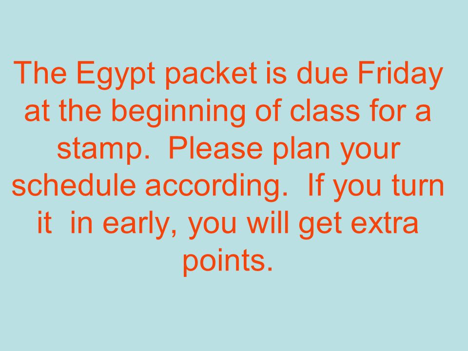 The Egypt packet is due Friday at the beginning of class for a stamp