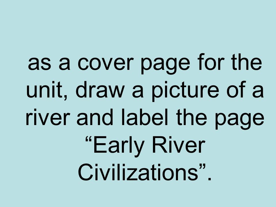 as a cover page for the unit, draw a picture of a river and label the page Early River Civilizations .