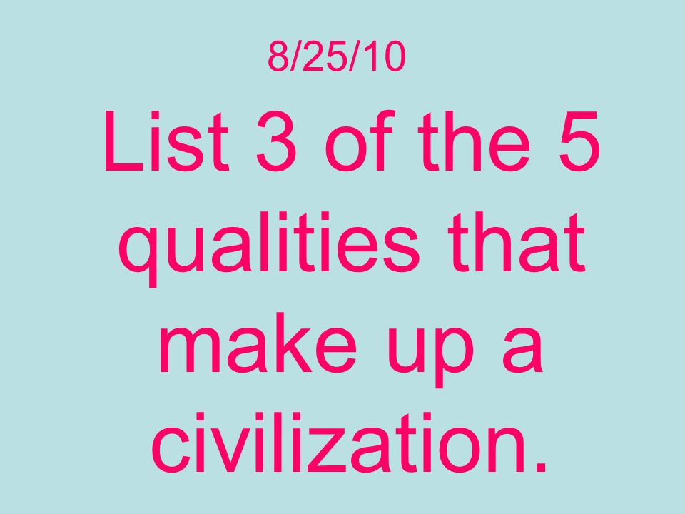 List 3 of the 5 qualities that make up a civilization.