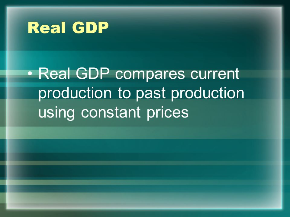 Real GDP Real GDP compares current production to past production using constant prices