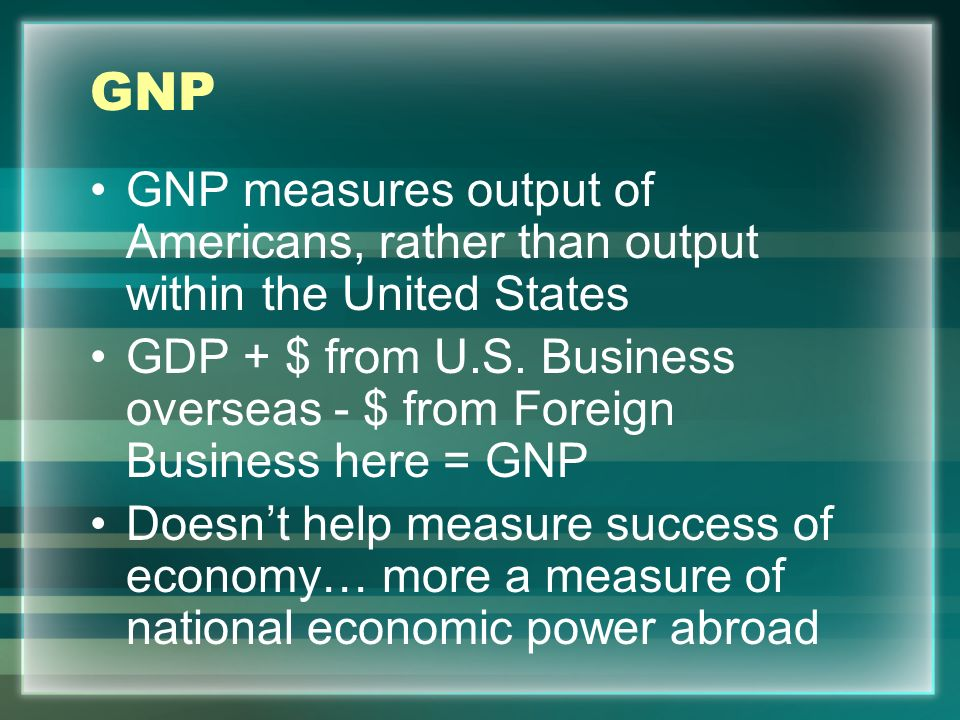 GNP GNP measures output of Americans, rather than output within the United States.