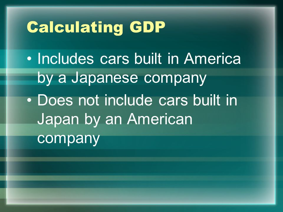 Calculating GDP Includes cars built in America by a Japanese company.