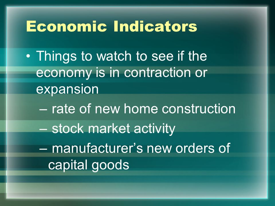 Economic Indicators Things to watch to see if the economy is in contraction or expansion. rate of new home construction.