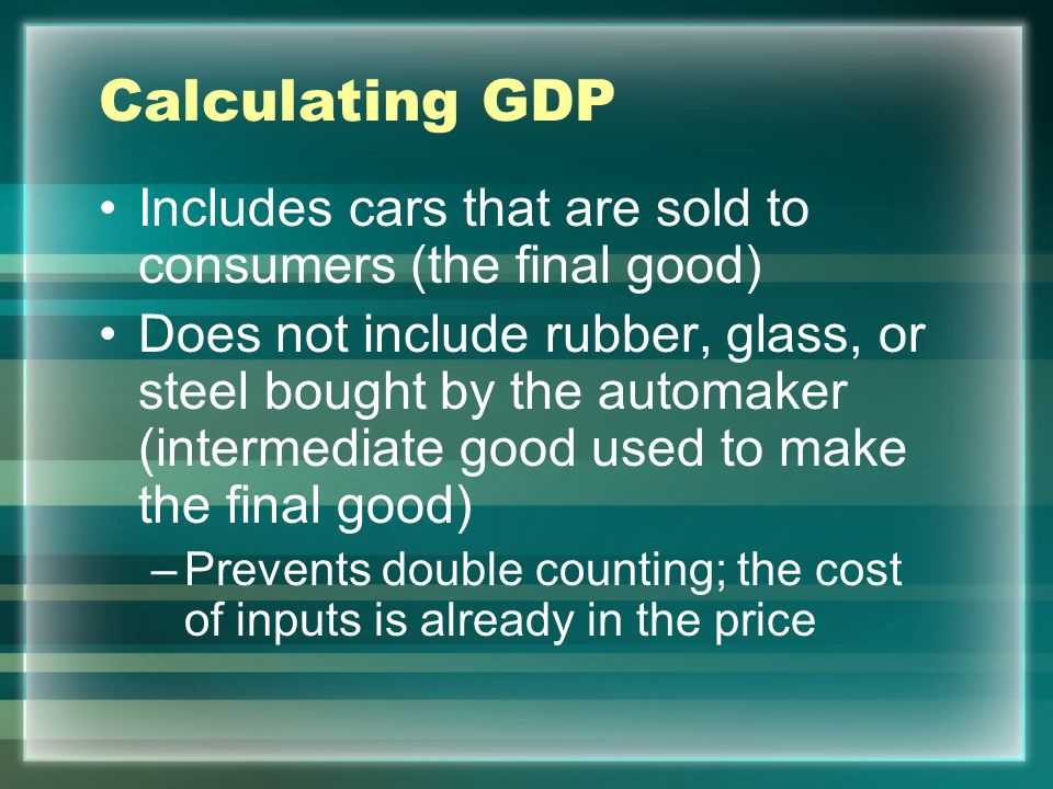 Calculating GDP Includes cars that are sold to consumers (the final good)