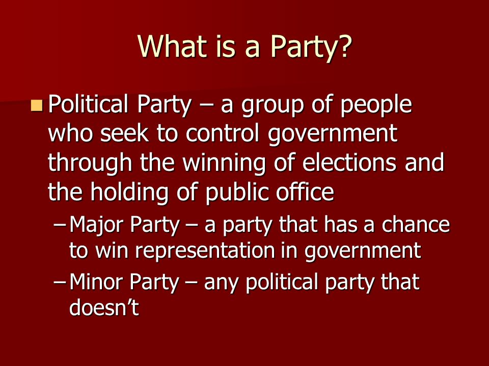 What is a Party Political Party – a group of people who seek to control government through the winning of elections and the holding of public office.
