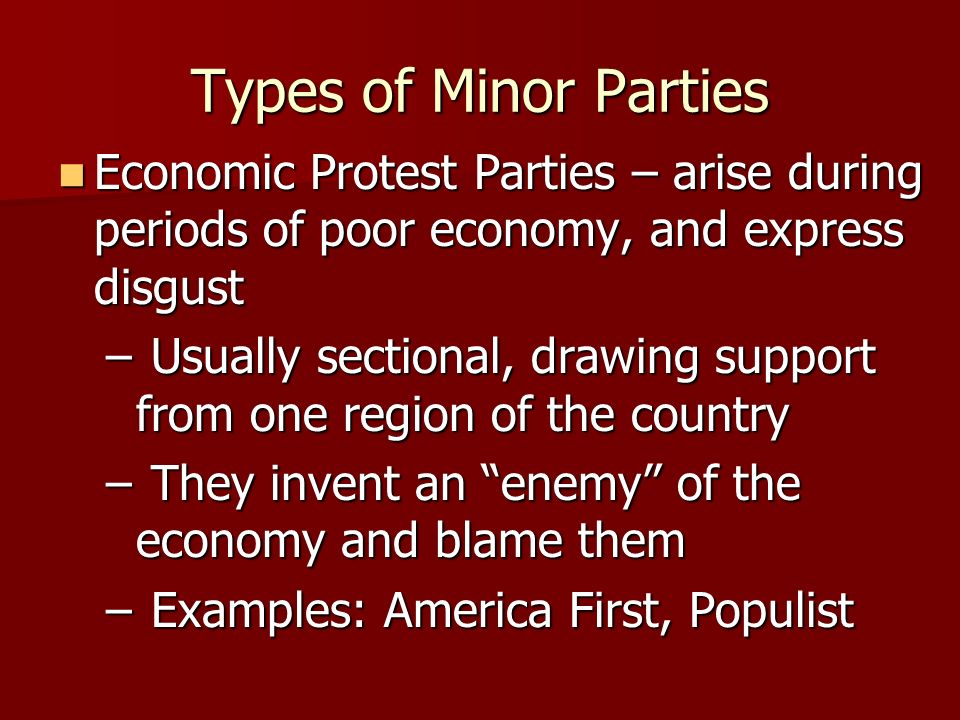Types of Minor Parties Economic Protest Parties – arise during periods of poor economy, and express disgust.